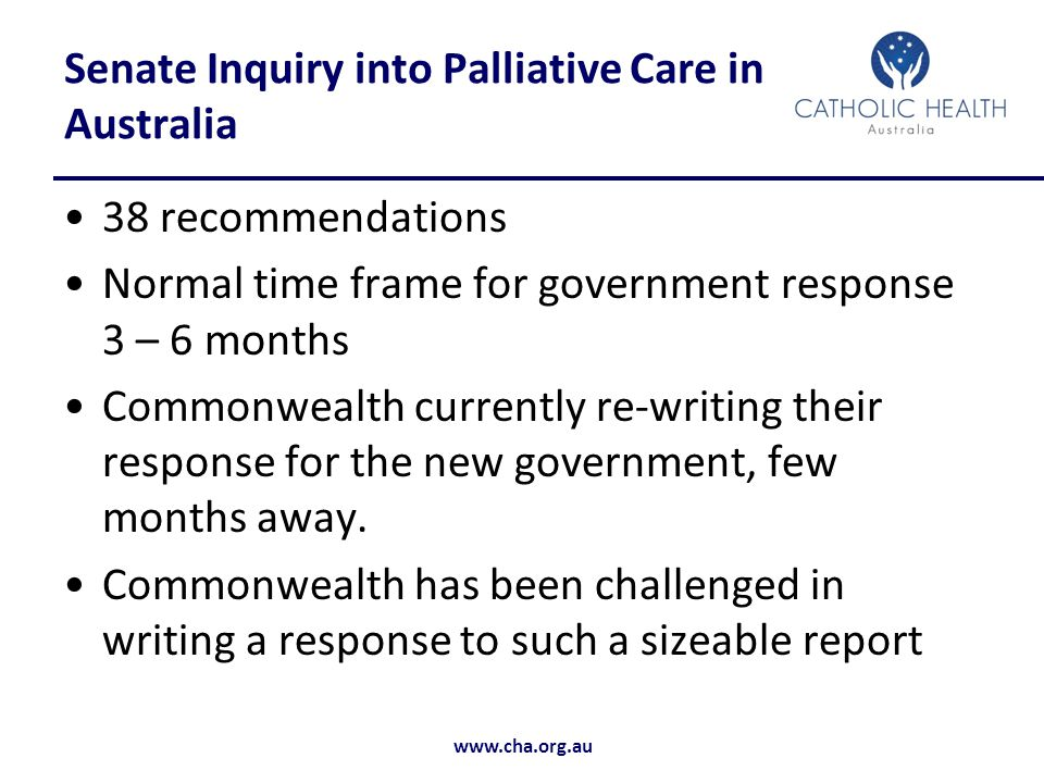 www.cha.org.au Senate Inquiry into Palliative Care in Australia 38 recommendations Normal time frame for government response 3 – 6 months Commonwealth currently re-writing their response for the new government, few months away.