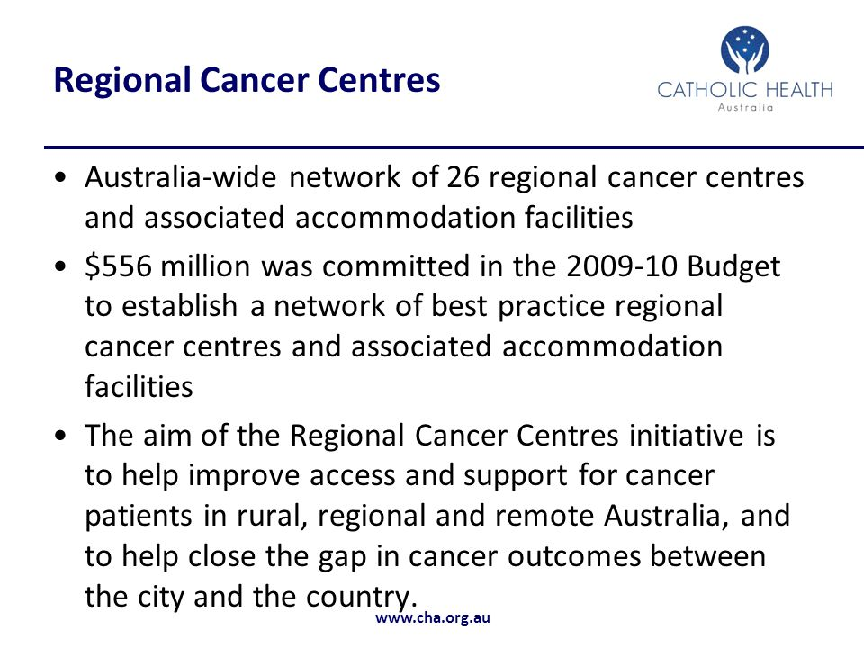 www.cha.org.au Regional Cancer Centres Australia-wide network of 26 regional cancer centres and associated accommodation facilities $556 million was committed in the 2009-10 Budget to establish a network of best practice regional cancer centres and associated accommodation facilities The aim of the Regional Cancer Centres initiative is to help improve access and support for cancer patients in rural, regional and remote Australia, and to help close the gap in cancer outcomes between the city and the country.