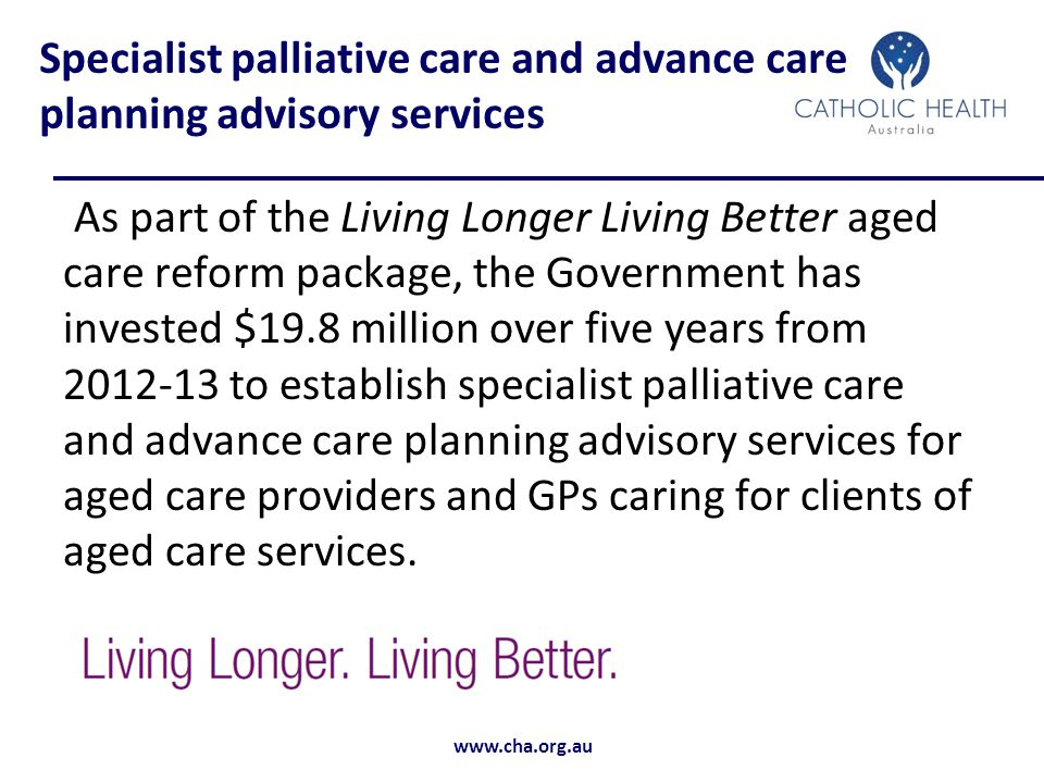 www.cha.org.au Specialist palliative care and advance care planning advisory services As part of the Living Longer Living Better aged care reform package, the Government has invested $19.8 million over five years from 2012-13 to establish specialist palliative care and advance care planning advisory services for aged care providers and GPs caring for clients of aged care services.