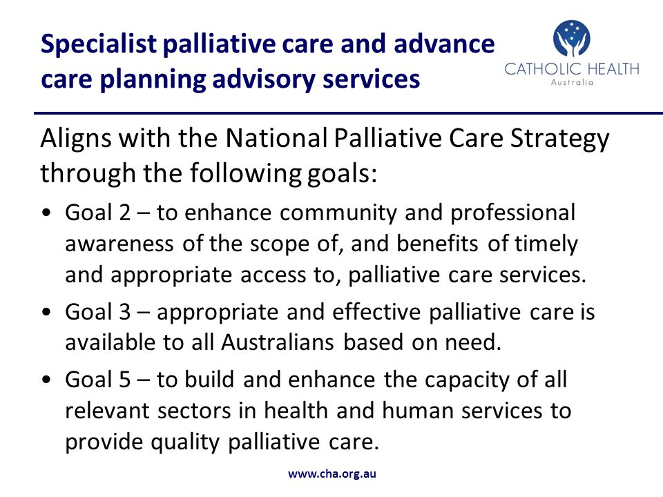 www.cha.org.au Specialist palliative care and advance care planning advisory services Aligns with the National Palliative Care Strategy through the following goals: Goal 2 – to enhance community and professional awareness of the scope of, and benefits of timely and appropriate access to, palliative care services.