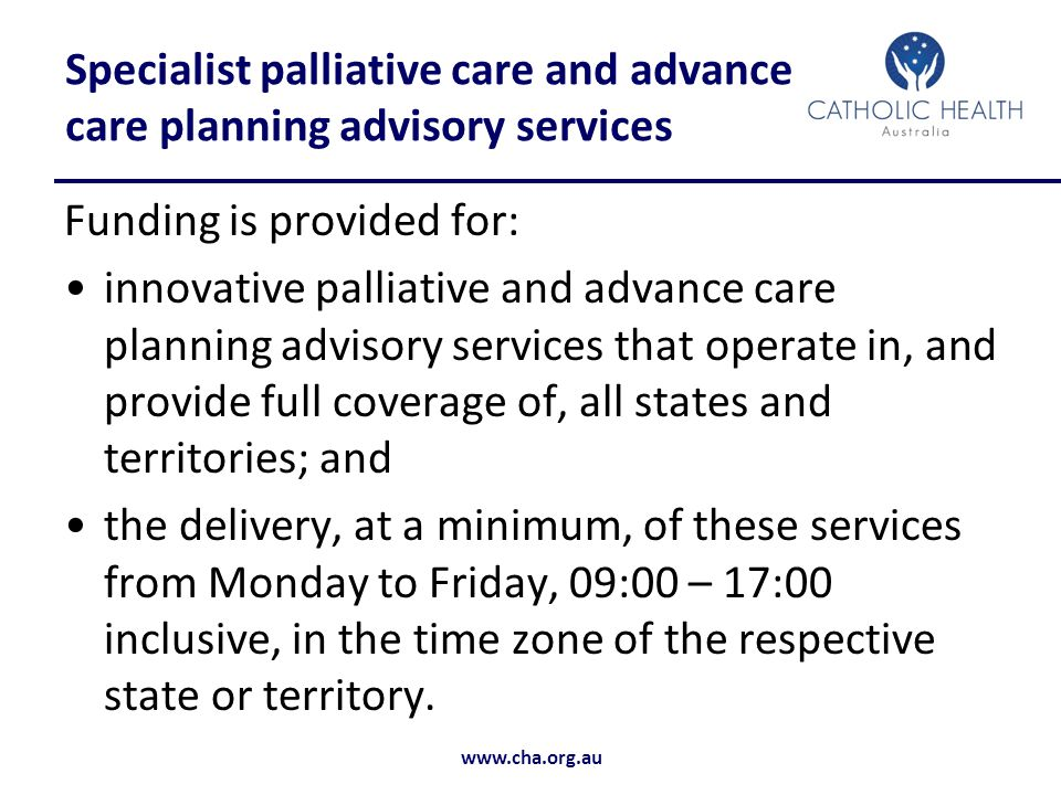 www.cha.org.au Specialist palliative care and advance care planning advisory services Funding is provided for: innovative palliative and advance care planning advisory services that operate in, and provide full coverage of, all states and territories; and the delivery, at a minimum, of these services from Monday to Friday, 09:00 – 17:00 inclusive, in the time zone of the respective state or territory.