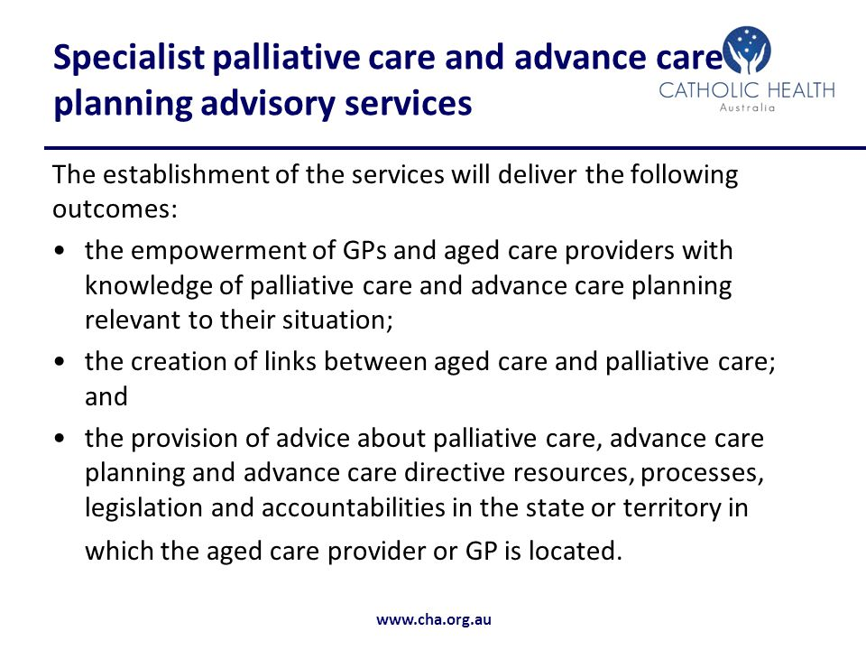 www.cha.org.au Specialist palliative care and advance care planning advisory services The establishment of the services will deliver the following outcomes: the empowerment of GPs and aged care providers with knowledge of palliative care and advance care planning relevant to their situation; the creation of links between aged care and palliative care; and the provision of advice about palliative care, advance care planning and advance care directive resources, processes, legislation and accountabilities in the state or territory in which the aged care provider or GP is located.