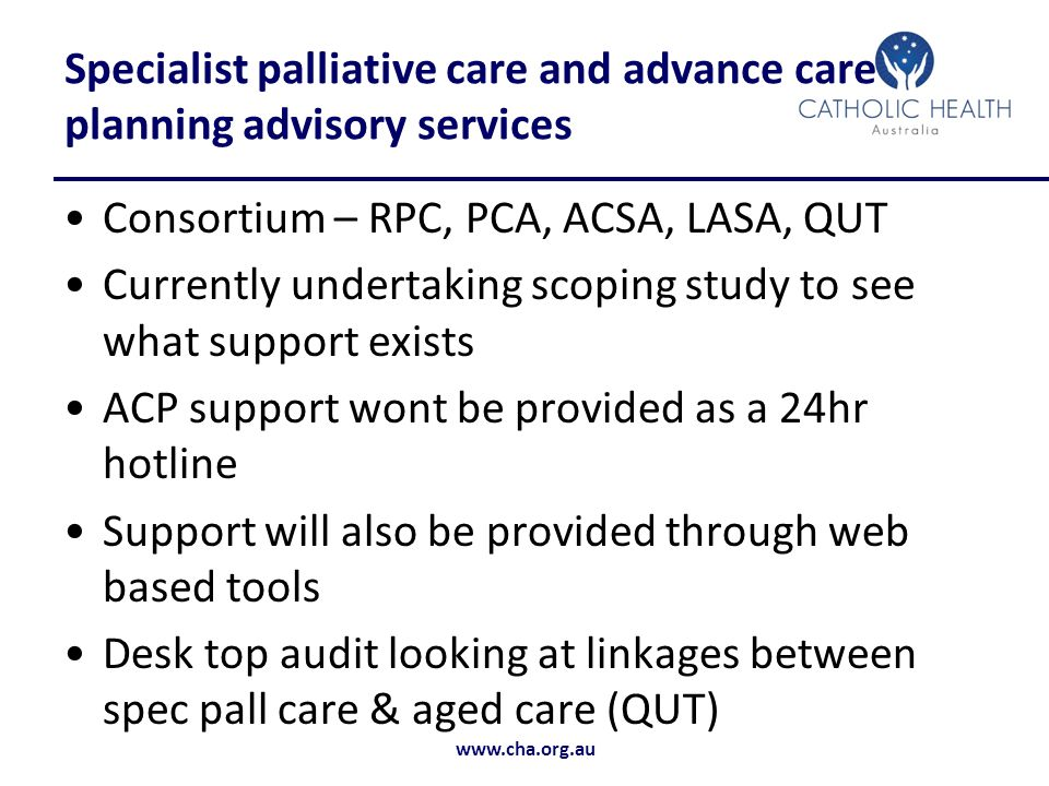 www.cha.org.au Specialist palliative care and advance care planning advisory services Consortium – RPC, PCA, ACSA, LASA, QUT Currently undertaking scoping study to see what support exists ACP support wont be provided as a 24hr hotline Support will also be provided through web based tools Desk top audit looking at linkages between spec pall care & aged care (QUT)