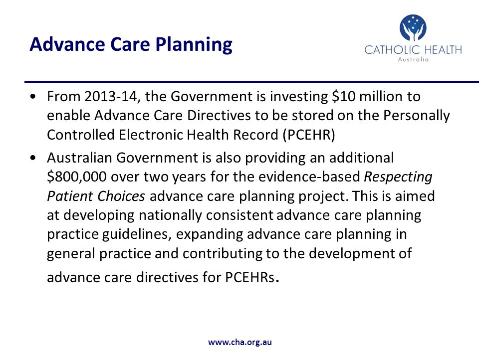 www.cha.org.au Advance Care Planning From 2013-14, the Government is investing $10 million to enable Advance Care Directives to be stored on the Personally Controlled Electronic Health Record (PCEHR) Australian Government is also providing an additional $800,000 over two years for the evidence-based Respecting Patient Choices advance care planning project.