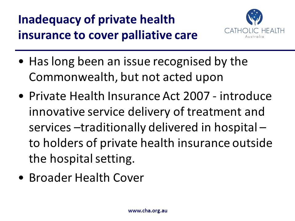 www.cha.org.au Inadequacy of private health insurance to cover palliative care Has long been an issue recognised by the Commonwealth, but not acted upon Private Health Insurance Act 2007 - introduce innovative service delivery of treatment and services –traditionally delivered in hospital – to holders of private health insurance outside the hospital setting.