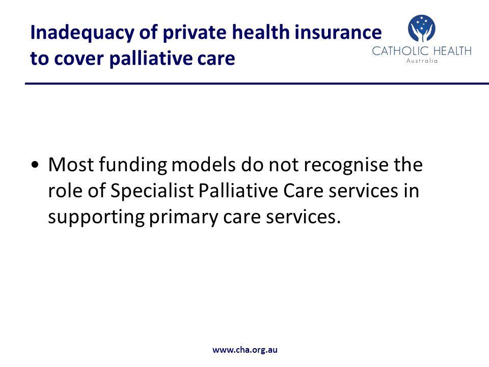 www.cha.org.au Inadequacy of private health insurance to cover palliative care Most funding models do not recognise the role of Specialist Palliative Care services in supporting primary care services.