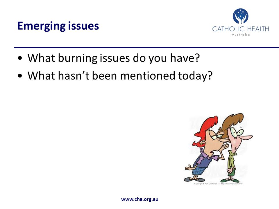 www.cha.org.au Emerging issues What burning issues do you have? What hasn't been mentioned today?