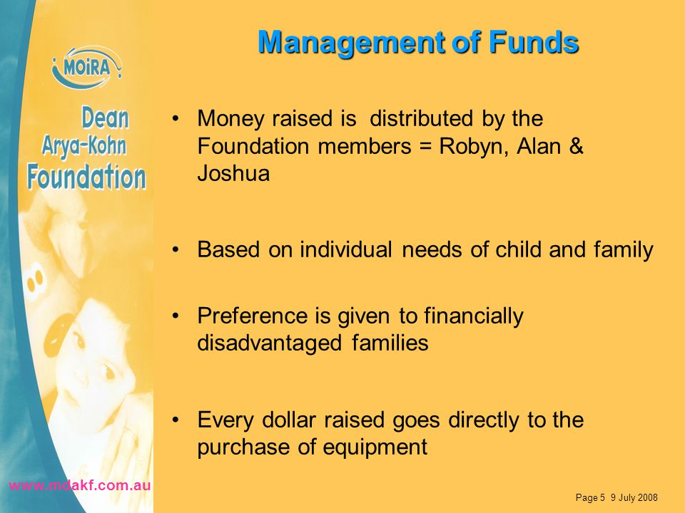 Management of Funds Money raised is distributed by the Foundation members = Robyn, Alan & Joshua Based on individual needs of child and family Preference is given to financially disadvantaged families Every dollar raised goes directly to the purchase of equipment Page 5 9 July 2008 www.mdakf.com.au