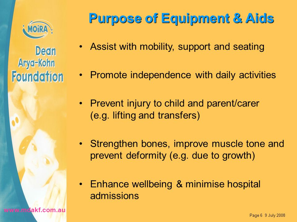 Purpose of Equipment & Aids Assist with mobility, support and seating Promote independence with daily activities Prevent injury to child and parent/carer (e.g.