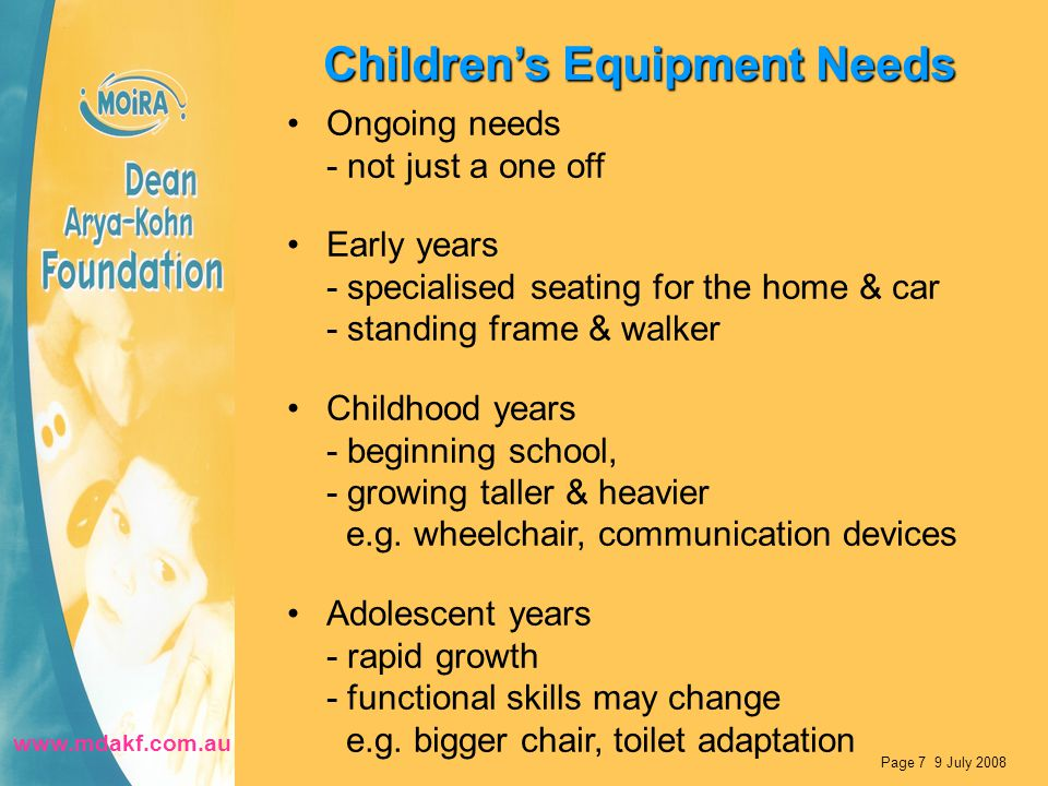 Children's Equipment Needs Ongoing needs - not just a one off Early years - specialised seating for the home & car - standing frame & walker Childhood years - beginning school, - growing taller & heavier e.g.