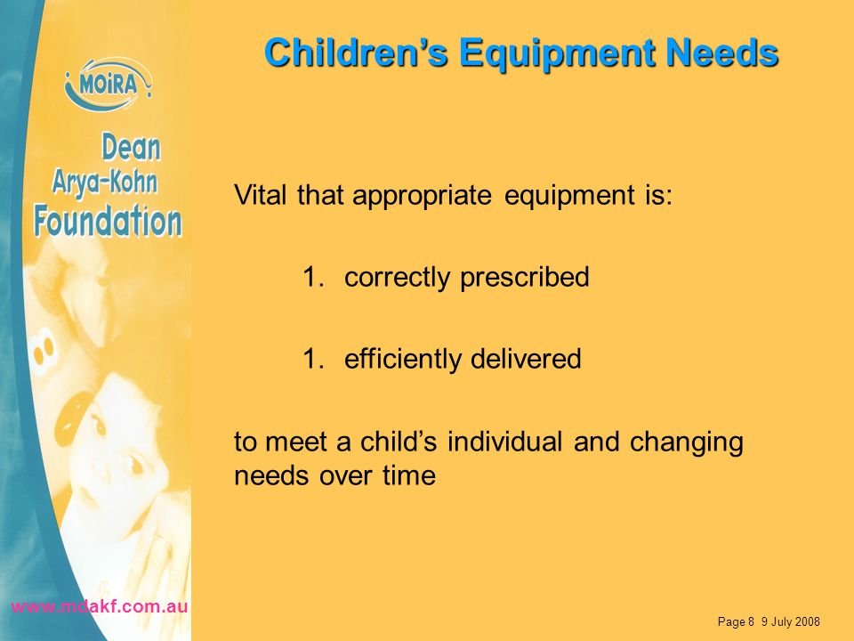Children's Equipment Needs Vital that appropriate equipment is: 1.correctly prescribed 1.efficiently delivered to meet a child's individual and changing needs over time Page 8 9 July 2008 www.mdakf.com.au