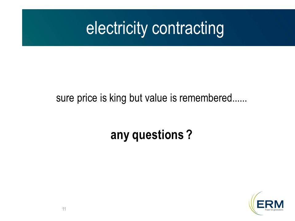 electricity contracting sure price is king but value is remembered any questions 11