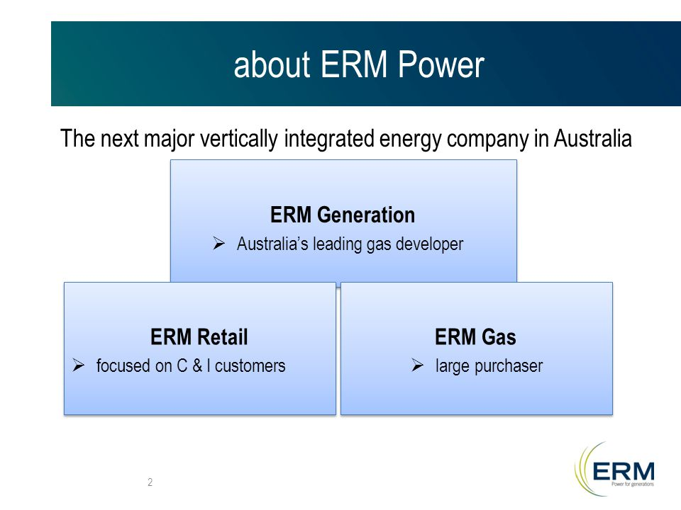 about ERM Power The next major vertically integrated energy company in Australia 2 ERM Generation  Australia's leading gas developer ERM Generation  Australia's leading gas developer ERM Gas  large purchaser ERM Gas  large purchaser ERM Retail  focused on C & I customers ERM Retail  focused on C & I customers
