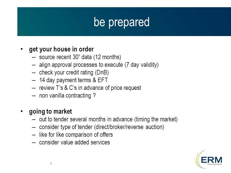 be prepared get your house in order – source recent 30 data (12 months) – align approval processes to execute (7 day validity) – check your credit rating (DnB) – 14 day payment terms & EFT – review T's & C's in advance of price request – non vanilla contracting .