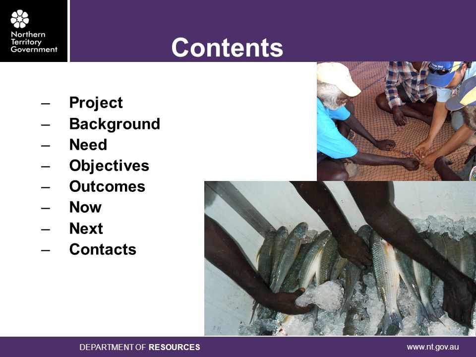 www.nt.gov.au DEPARTMENT OF RESOURCES –Project –Background –Need –Objectives –Outcomes –Now –Next –Contacts Contents