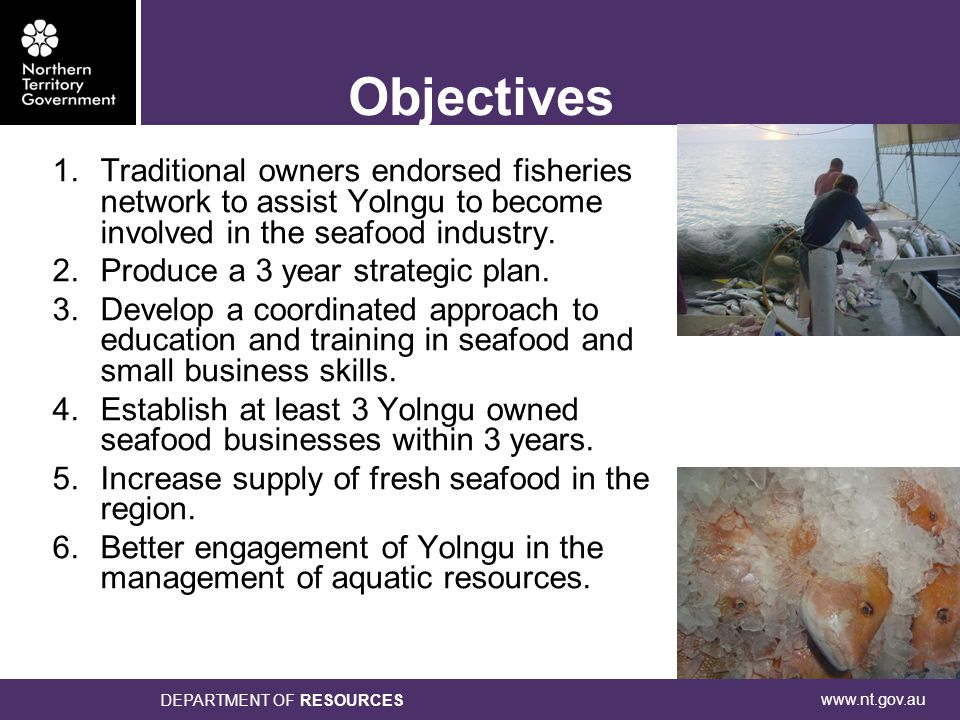 www.nt.gov.au DEPARTMENT OF RESOURCES Objectives 1.Traditional owners endorsed fisheries network to assist Yolngu to become involved in the seafood industry.