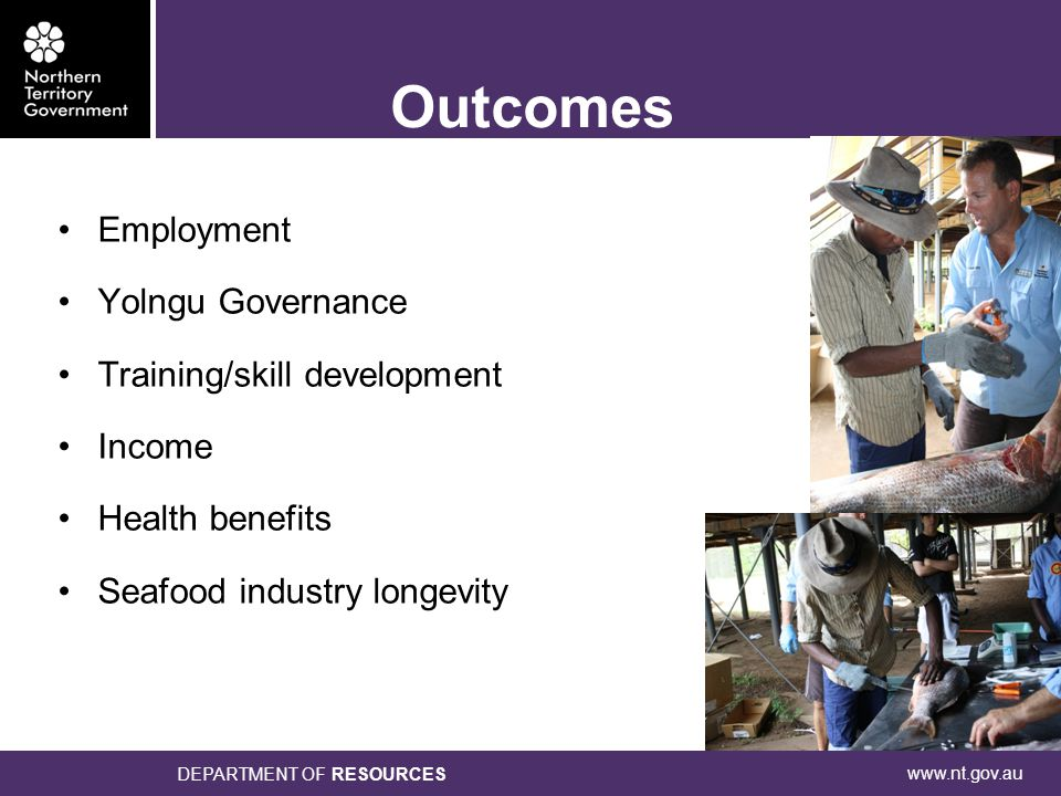 www.nt.gov.au DEPARTMENT OF RESOURCES Outcomes Employment Yolngu Governance Training/skill development Income Health benefits Seafood industry longevity