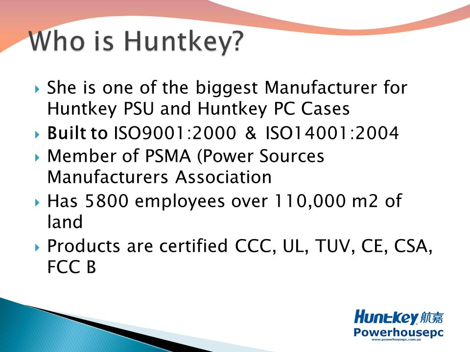  She is one of the biggest Manufacturer for Huntkey PSU and Huntkey PC Cases  Built to ISO9001:2000 & ISO14001:2004  Member of PSMA (Power Sources Manufacturers Association  Has 5800 employees over 110,000 m2 of land  Products are certified CCC, UL, TUV, CE, CSA, FCC B