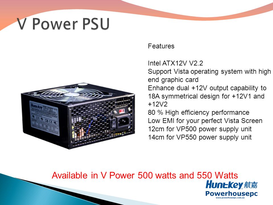 Available in V Power 500 watts and 550 Watts Features Intel ATX12V V2.2 Support Vista operating system with high end graphic card Enhance dual +12V output capability to 18A symmetrical design for +12V1 and +12V2 80 % High efficiency performance Low EMI for your perfect Vista Screen 12cm for VP500 power supply unit 14cm for VP550 power supply unit