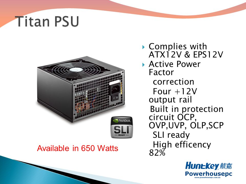  Complies with ATX12V & EPS12V  Active Power Factor correction Four +12V output rail Built in protection circuit OCP, OVP,UVP, OLP,SCP SLI ready High efficency 82% Available in 650 Watts