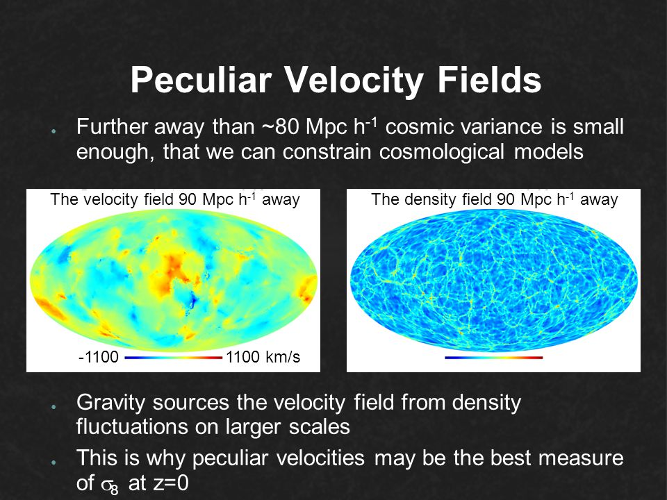 Peculiar Velocity Fields ● Further away than ~80 Mpc h -1 cosmic variance is small enough, that we can constrain cosmological models ● Gravity sources