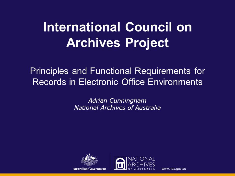 International Council on Archives Project Principles and Functional Requirements for Records in Electronic Office Environments Adrian Cunningham Natio