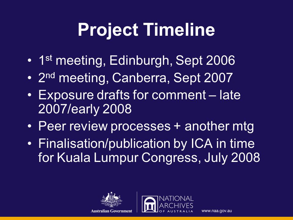 Project Timeline 1 st meeting, Edinburgh, Sept 2006 2 nd meeting, Canberra, Sept 2007 Exposure drafts for comment – late 2007/early 2008 Peer review p