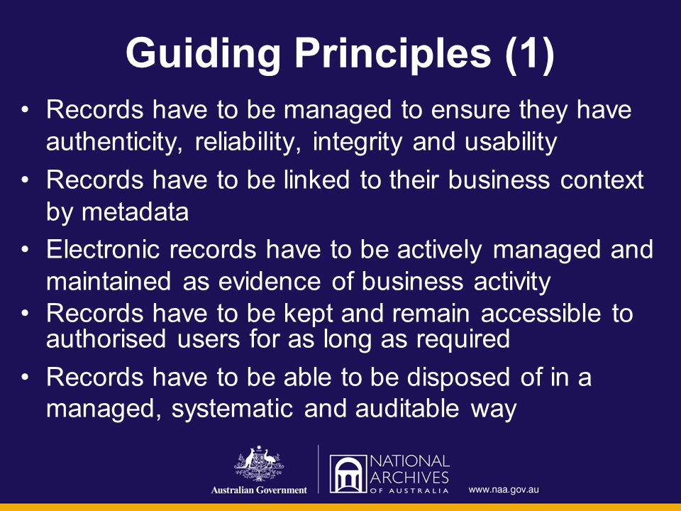 Guiding Principles (1) Records have to be managed to ensure they have authenticity, reliability, integrity and usability Records have to be linked to their business context by metadata Electronic records have to be actively managed and maintained as evidence of business activity Records have to be kept and remain accessible to authorised users for as long as required Records have to be able to be disposed of in a managed, systematic and auditable way