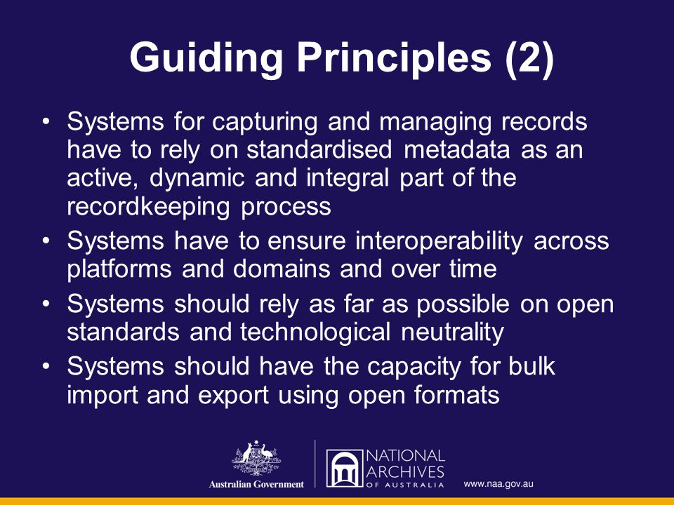 Guiding Principles (2) Systems for capturing and managing records have to rely on standardised metadata as an active, dynamic and integral part of the recordkeeping process Systems have to ensure interoperability across platforms and domains and over time Systems should rely as far as possible on open standards and technological neutrality Systems should have the capacity for bulk import and export using open formats