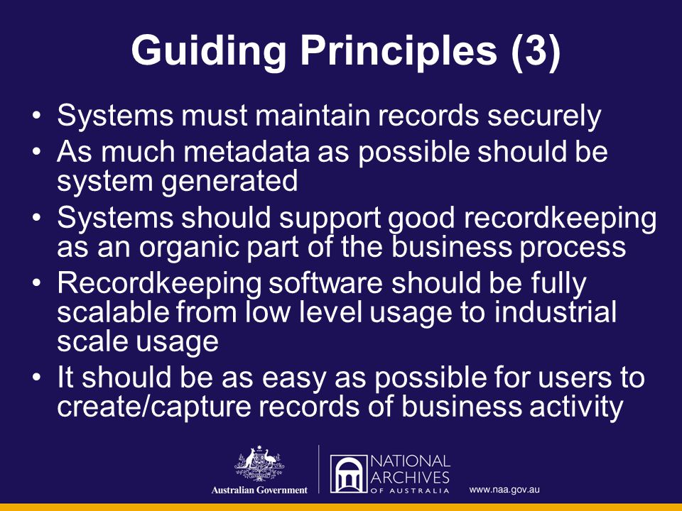 Guiding Principles (3) Systems must maintain records securely As much metadata as possible should be system generated Systems should support good recordkeeping as an organic part of the business process Recordkeeping software should be fully scalable from low level usage to industrial scale usage It should be as easy as possible for users to create/capture records of business activity