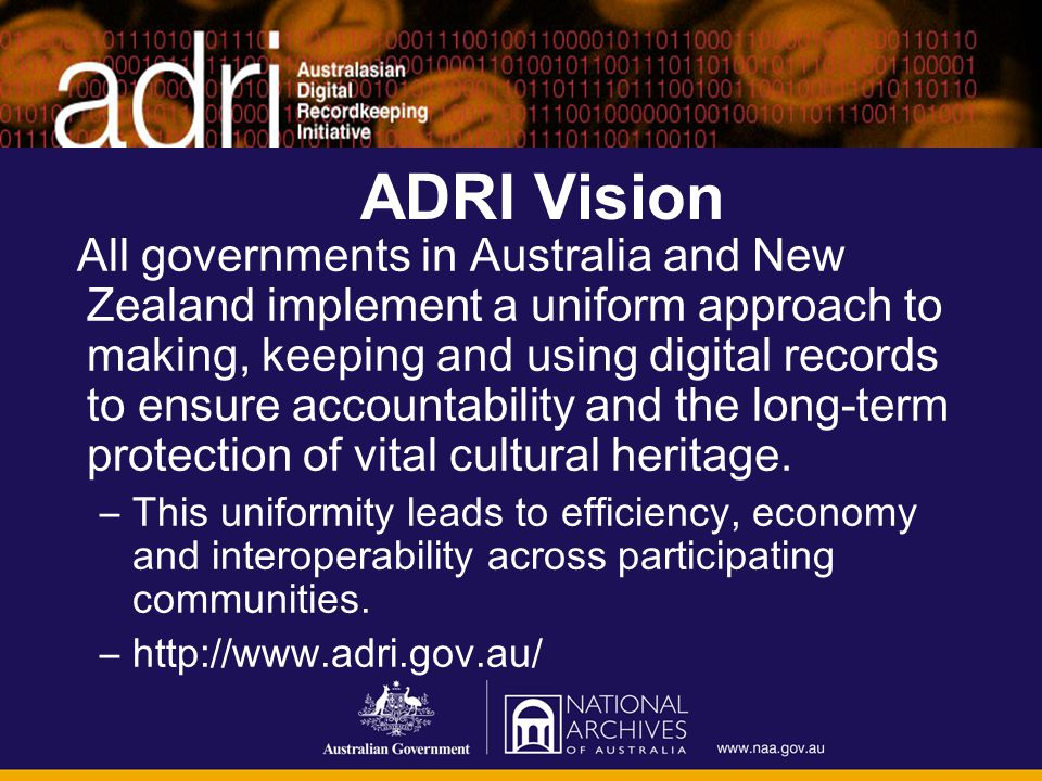 ADRI Vision All governments in Australia and New Zealand implement a uniform approach to making, keeping and using digital records to ensure accountab