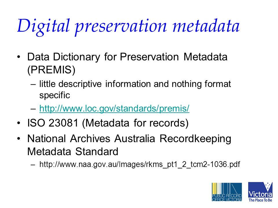 Digital preservation metadata Data Dictionary for Preservation Metadata (PREMIS) –little descriptive information and nothing format specific –http://www.loc.gov/standards/premis/http://www.loc.gov/standards/premis/ ISO 23081 (Metadata for records) National Archives Australia Recordkeeping Metadata Standard –http://www.naa.gov.au/Images/rkms_pt1_2_tcm2-1036.pdf