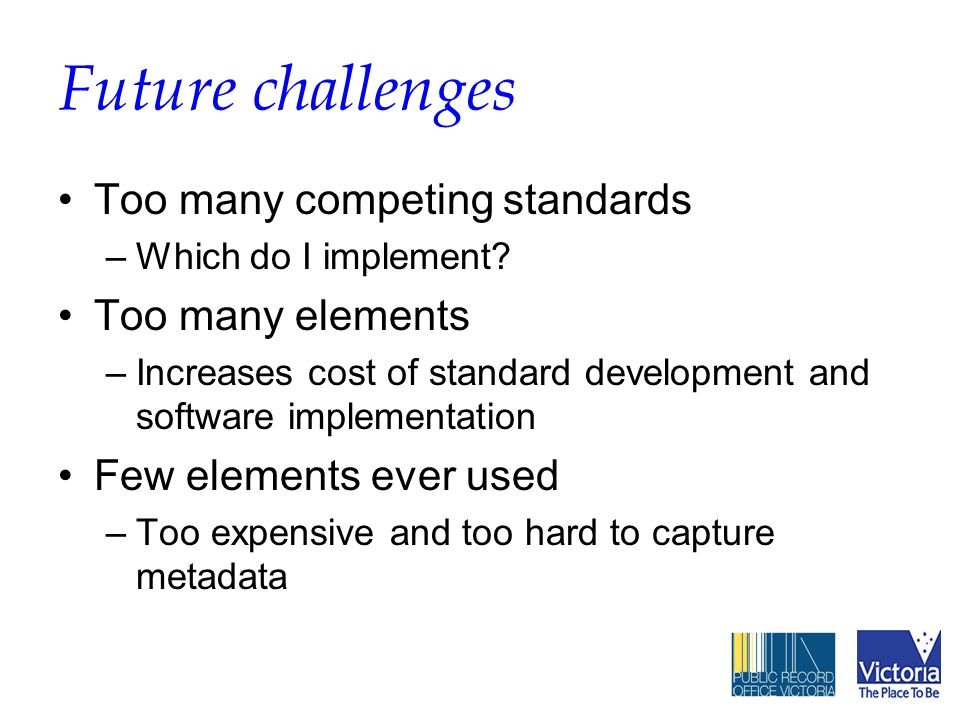 Future challenges Too many competing standards –Which do I implement.