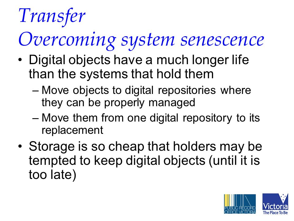 Transfer Overcoming system senescence Digital objects have a much longer life than the systems that hold them –Move objects to digital repositories where they can be properly managed –Move them from one digital repository to its replacement Storage is so cheap that holders may be tempted to keep digital objects (until it is too late)
