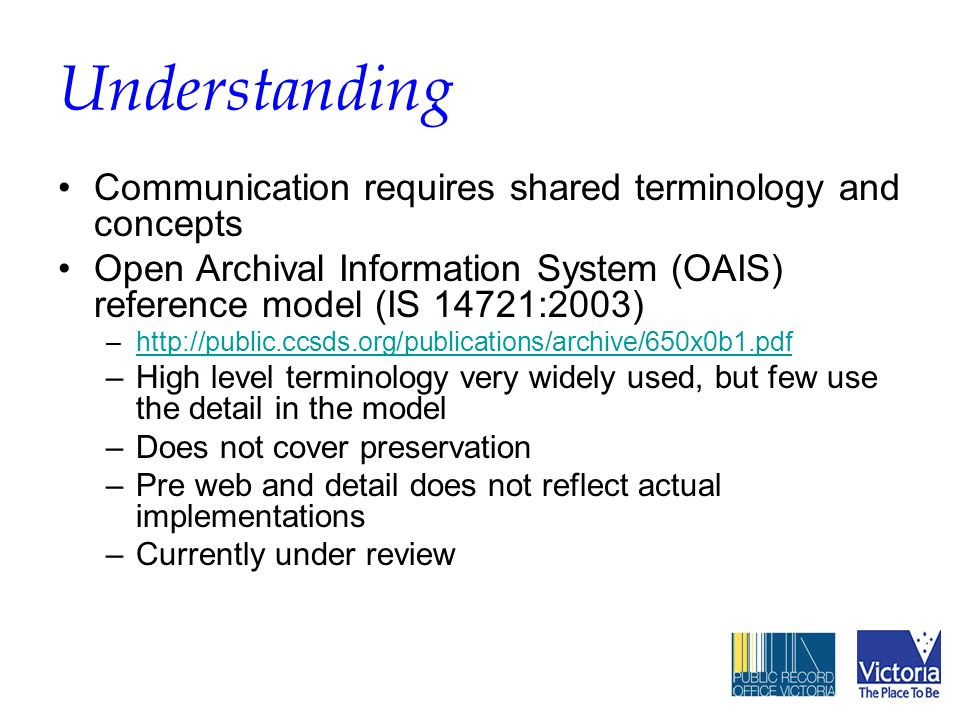 Understanding Communication requires shared terminology and concepts Open Archival Information System (OAIS) reference model (IS 14721:2003) –http://public.ccsds.org/publications/archive/650x0b1.pdfhttp://public.ccsds.org/publications/archive/650x0b1.pdf –High level terminology very widely used, but few use the detail in the model –Does not cover preservation –Pre web and detail does not reflect actual implementations –Currently under review