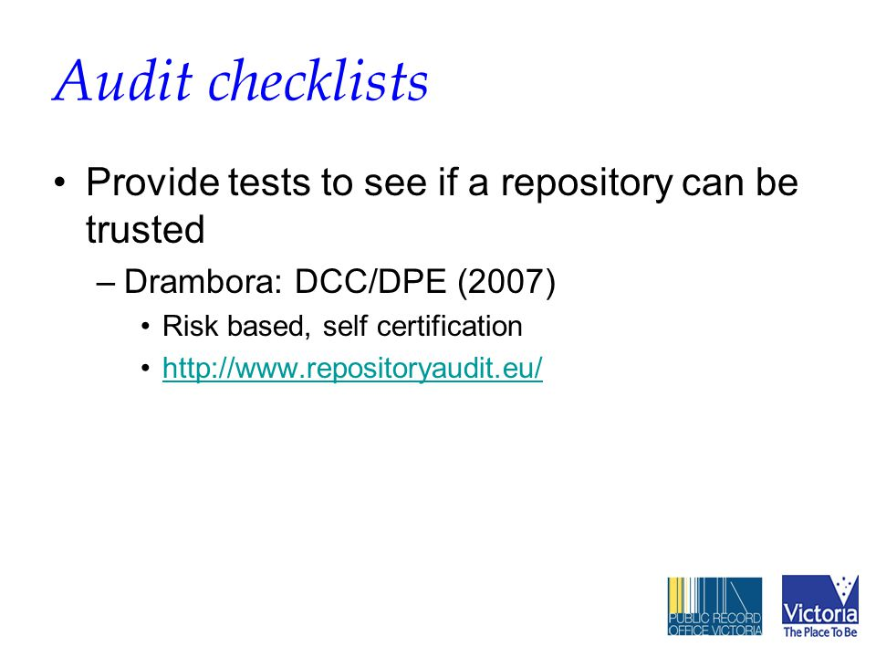 Audit checklists Provide tests to see if a repository can be trusted –Drambora: DCC/DPE (2007) Risk based, self certification http://www.repositoryaudit.eu/