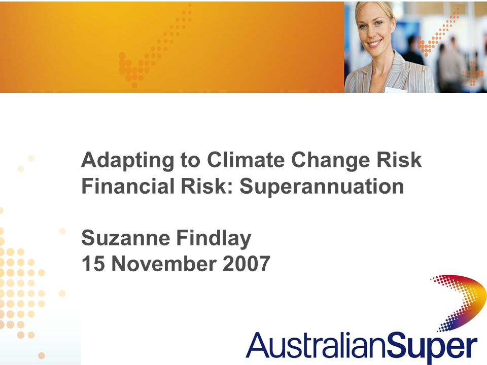 1 Adapting to Climate Change Risk Financial Risk: Superannuation Suzanne Findlay 15 November 2007