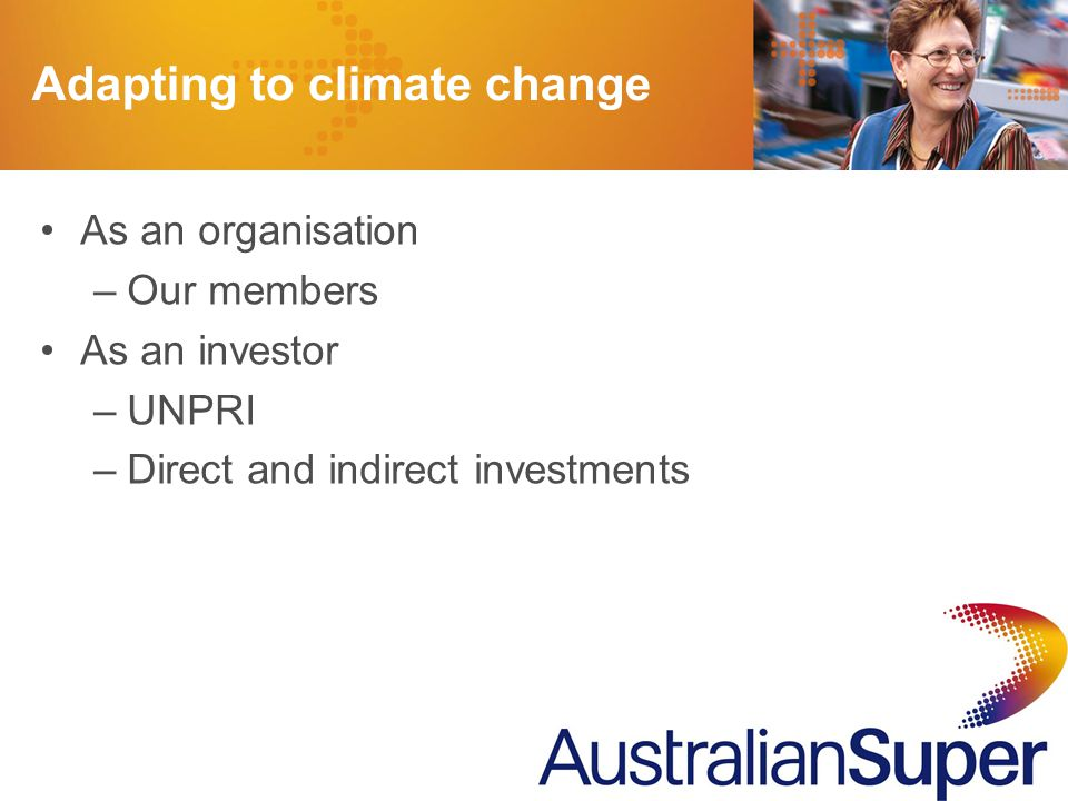 2 As an organisation –Our members As an investor –UNPRI –Direct and indirect investments Adapting to climate change