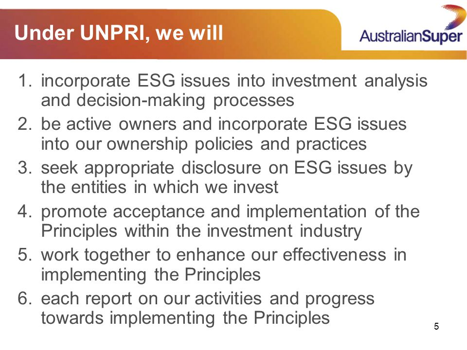 5 Under UNPRI, we will 1.incorporate ESG issues into investment analysis and decision-making processes 2.be active owners and incorporate ESG issues into our ownership policies and practices 3.seek appropriate disclosure on ESG issues by the entities in which we invest 4.promote acceptance and implementation of the Principles within the investment industry 5.work together to enhance our effectiveness in implementing the Principles 6.each report on our activities and progress towards implementing the Principles