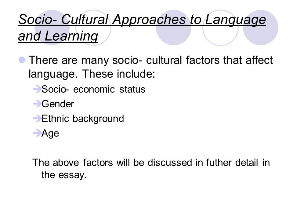 Socio- Cultural Approaches to Language and Learning There are many socio- cultural factors that affect language.