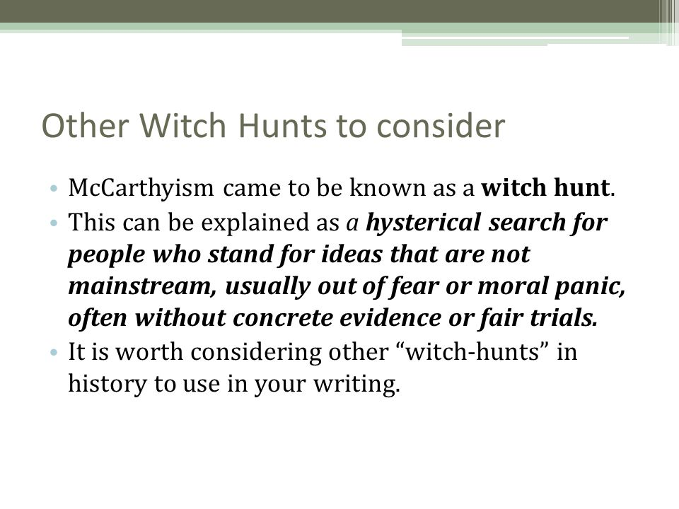 Other Witch Hunts to consider McCarthyism came to be known as a witch hunt. This can be explained as a hysterical search for people who stand for idea