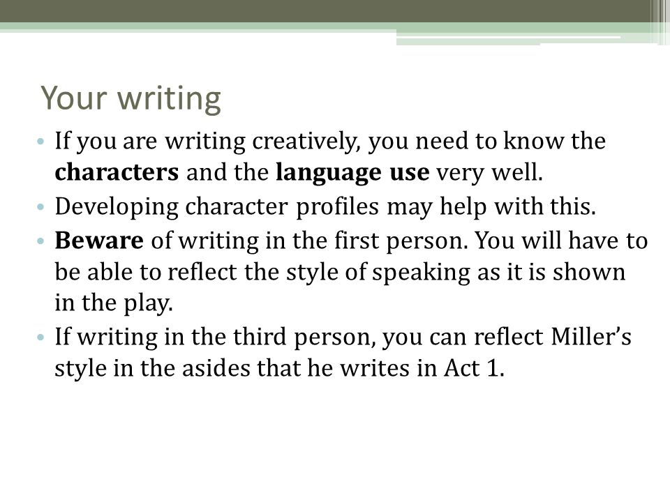 Your writing If you are writing creatively, you need to know the characters and the language use very well. Developing character profiles may help wit