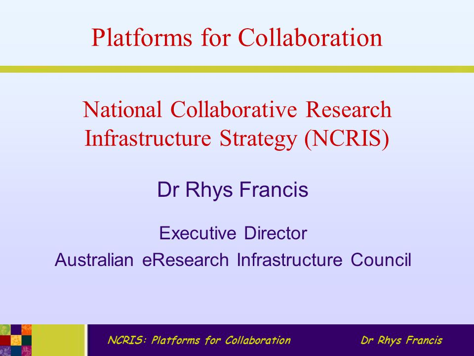 NCRIS: Platforms for CollaborationDr Rhys Francis National Collaborative Research Infrastructure Strategy (NCRIS) Dr Rhys Francis Executive Director Australian eResearch Infrastructure Council Platforms for Collaboration
