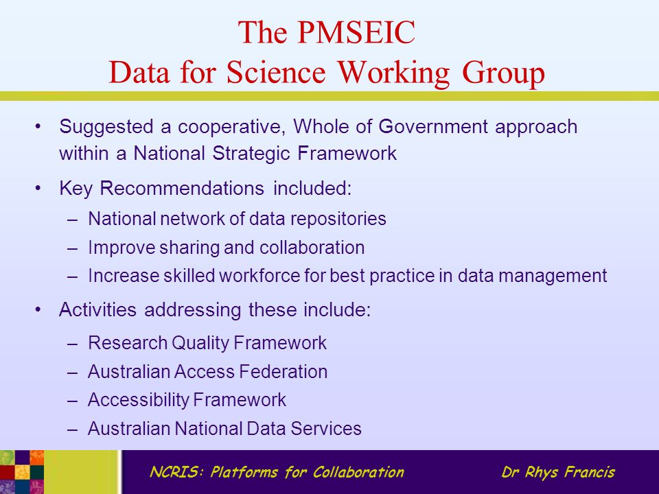 NCRIS: Platforms for CollaborationDr Rhys Francis The PMSEIC Data for Science Working Group Suggested a cooperative, Whole of Government approach within a National Strategic Framework Key Recommendations included: –National network of data repositories –Improve sharing and collaboration –Increase skilled workforce for best practice in data management Activities addressing these include: –Research Quality Framework –Australian Access Federation –Accessibility Framework –Australian National Data Services
