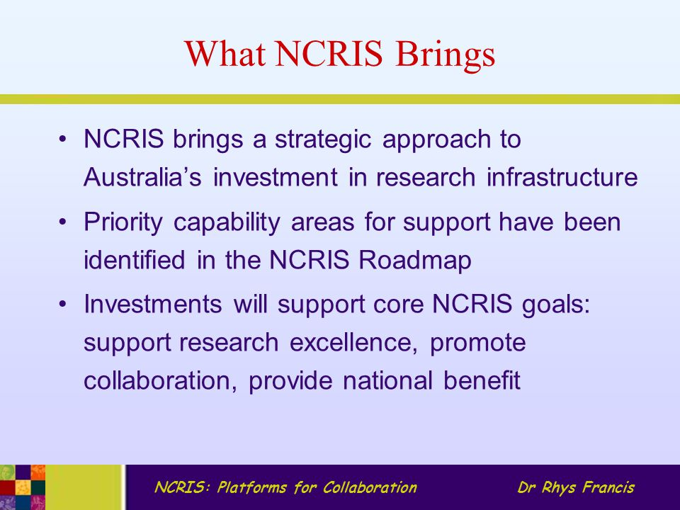 NCRIS: Platforms for CollaborationDr Rhys Francis NCRIS Investments $540M over the five years: 2007-2011 Evolving bio-molecular platforms and informatics Integrated biological systems Characterisation Fabrication Biotechnology products Optical and radio astronomy Integrated marine capability Structure and evolution of the Australian continent Networked biosecurity framework Population health and clinical data linkage Terrestrial ecosystem research network Platforms for Collaboration (allocated $75M)