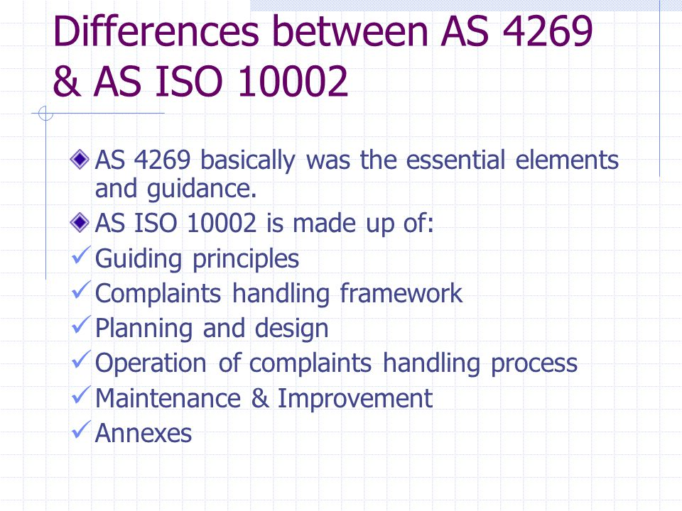 Differences between AS 4269 & AS ISO 10002 AS 4269 basically was the essential elements and guidance.