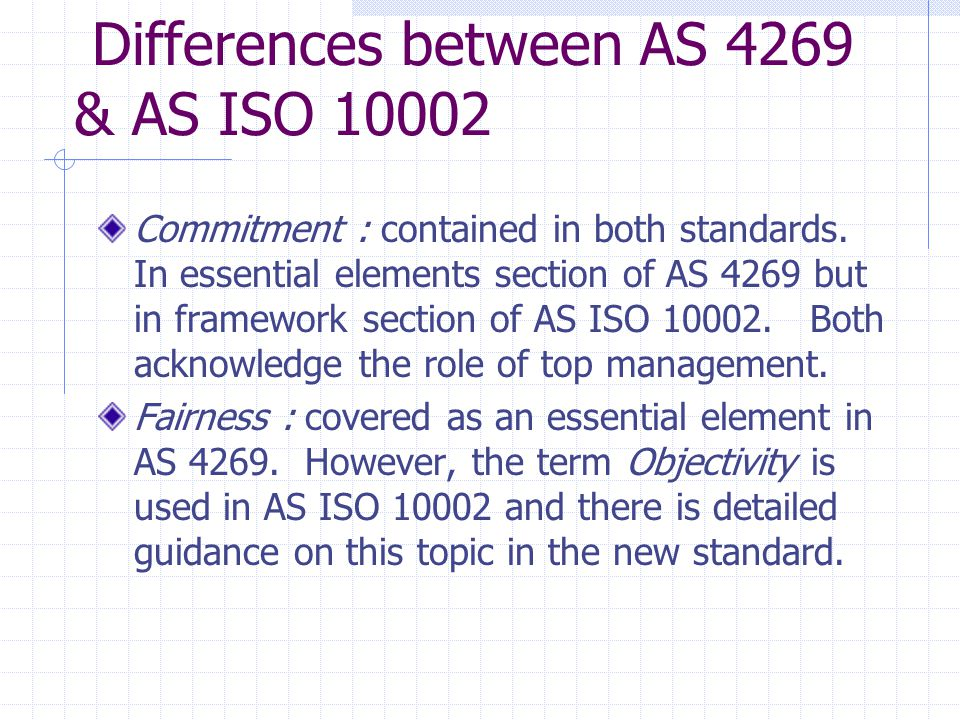 Differences between AS 4269 & AS ISO 10002 Commitment : contained in both standards.