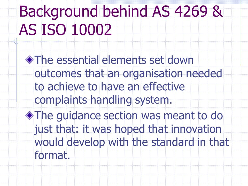 Background behind AS 4269 & AS ISO 10002 The essential elements set down outcomes that an organisation needed to achieve to have an effective complaints handling system.