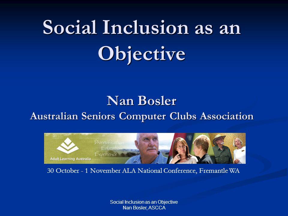 Social Inclusion as an Objective Nan Bosler, ASCCA Social Inclusion as an Objective Nan Bosler Australian Seniors Computer Clubs Association 30 October - 1 November ALA National Conference, Fremantle WA