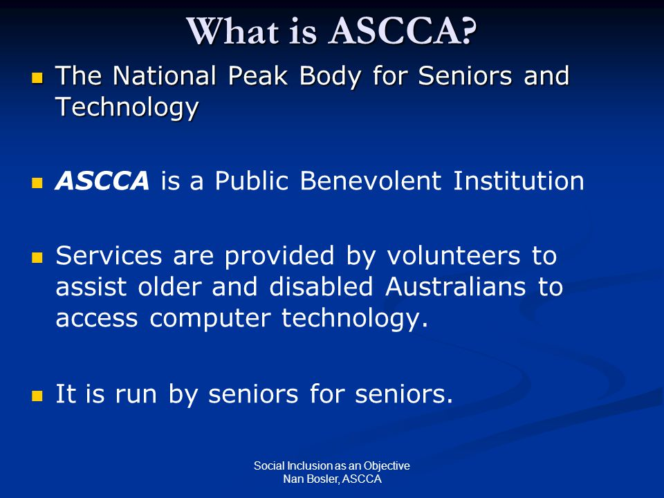 Social Inclusion as an Objective Nan Bosler, ASCCA What is ASCCA? The National Peak Body for Seniors and Technology The National Peak Body for Seniors